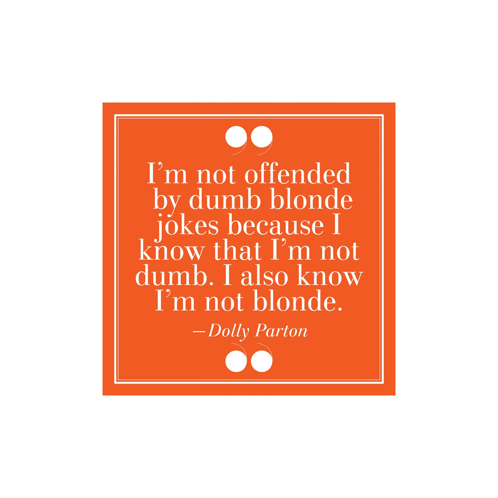 "22. ""I'm Not Offended By Dumb Blond Jokes Because I Know That I'm Not Dumb. I Also Know I'm Not Blonde.""–Dolly Parton"