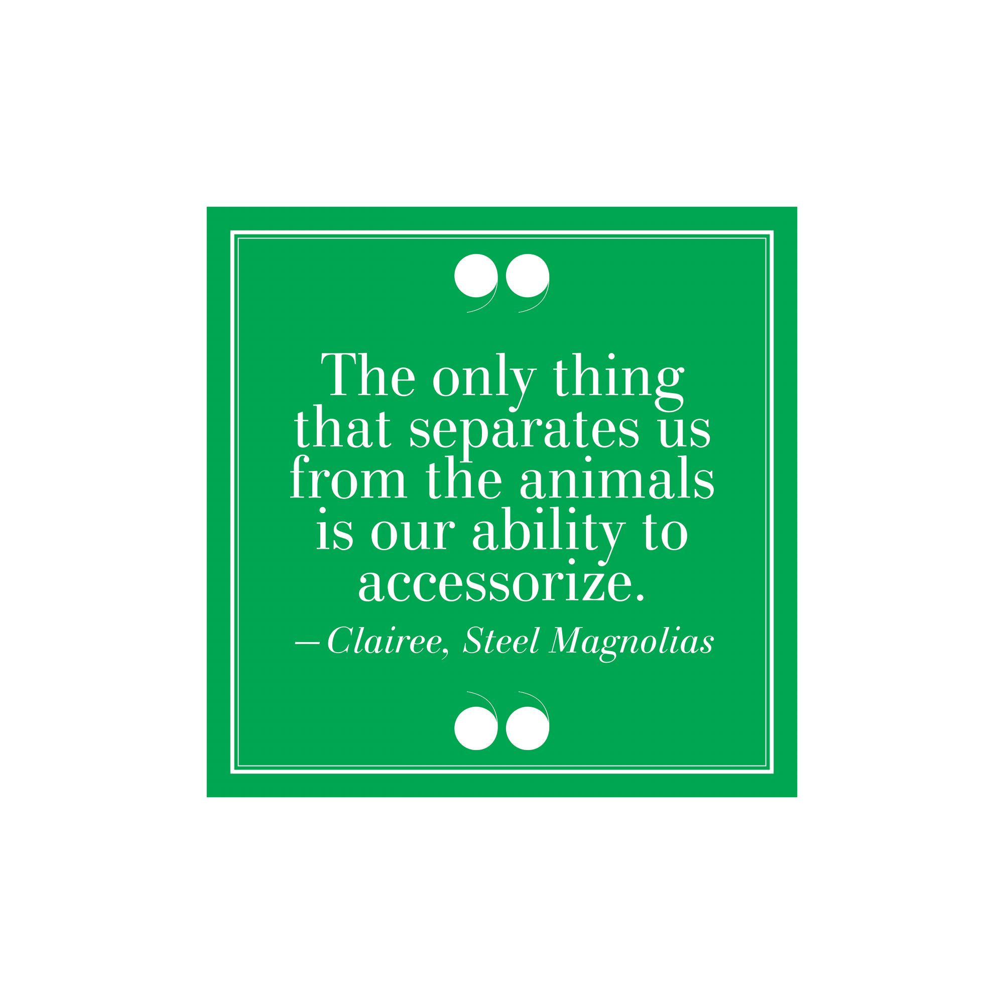 "30. ""The Only Thing That Separates Us From The Animals Is Our Ability to Accessorize.""–Clairee, Steel Magnolias"