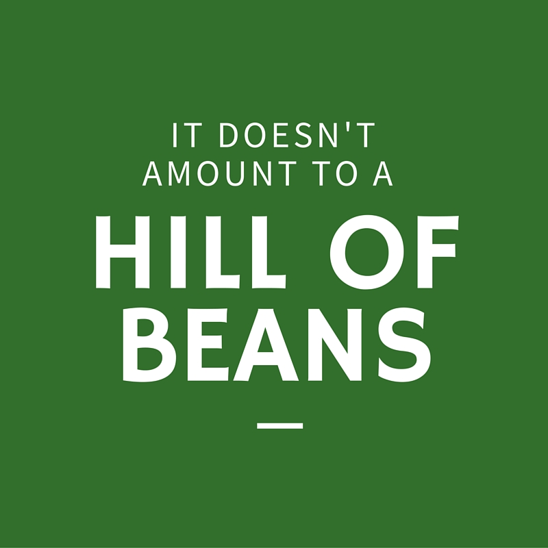 It Doesn't Amount to a Hill of Beans