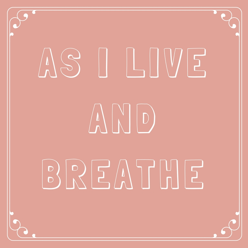 As I Live and Breathe
