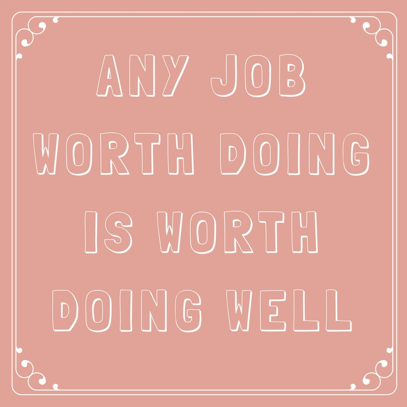 Any Job Worth Doing Is Worth Doing Well