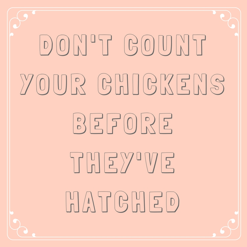 Don't count your chickens before they've hatched.