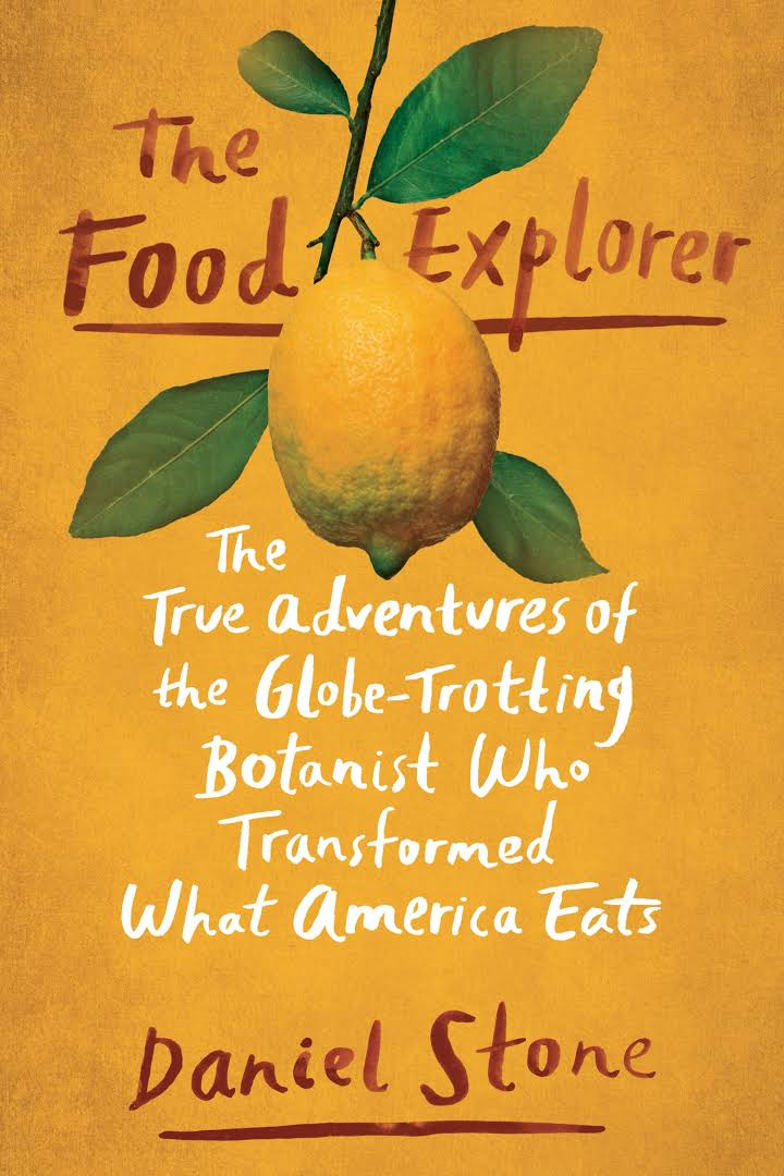 The Food Explorer: The True Adventures of the Globe-Trotting Botanist Who Transformed What America Eats by Daniel Stone