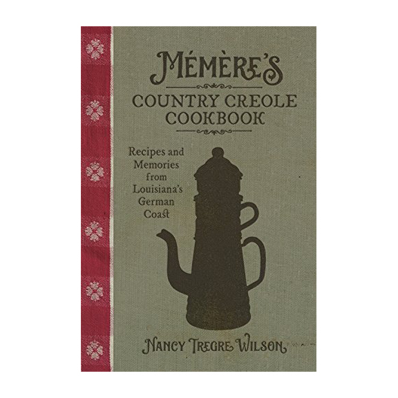 Mémère's Country Creole Cookbook: Recipes and Memories from Louisiana's German Coast by Nancy Tregre Wilson