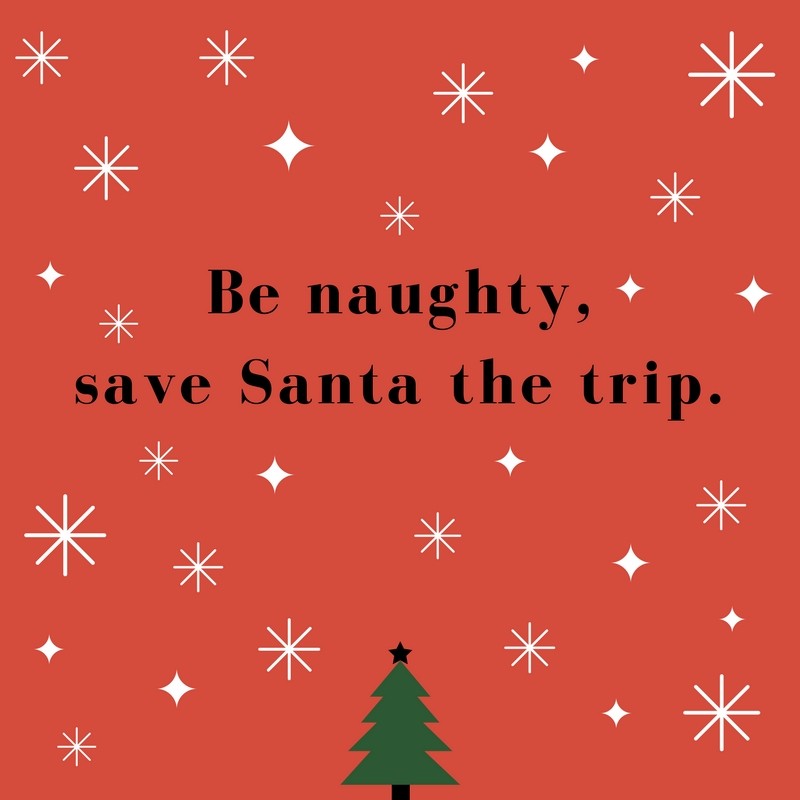 Be naughty, save Santa a trip.
