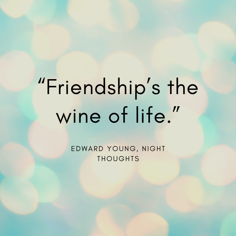 """Friendship's the wine of life."" Edward Young, Night Thoughts"