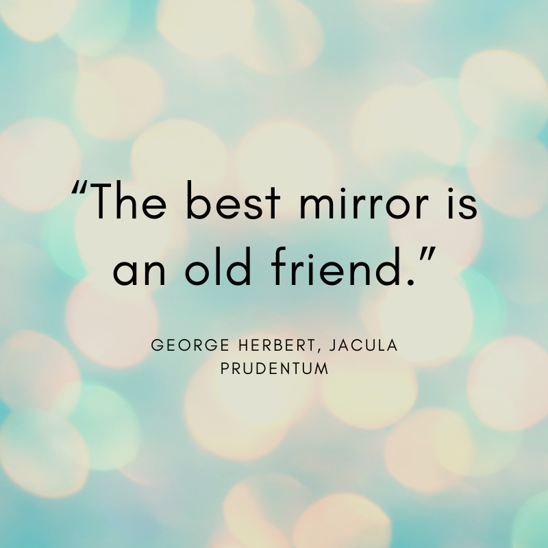 """The best mirror is an old friend."" George Herbert, Jacula Prudentum"