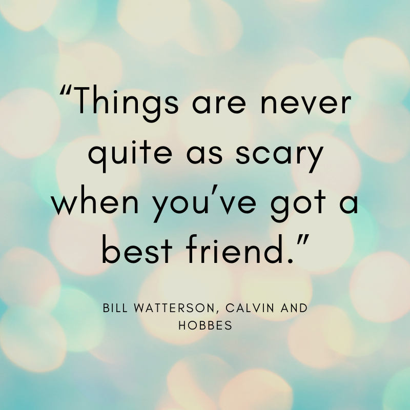 """Things are never quite as scary when you've got a best friend."" Bill Watterson, Calvin and Hobbes"