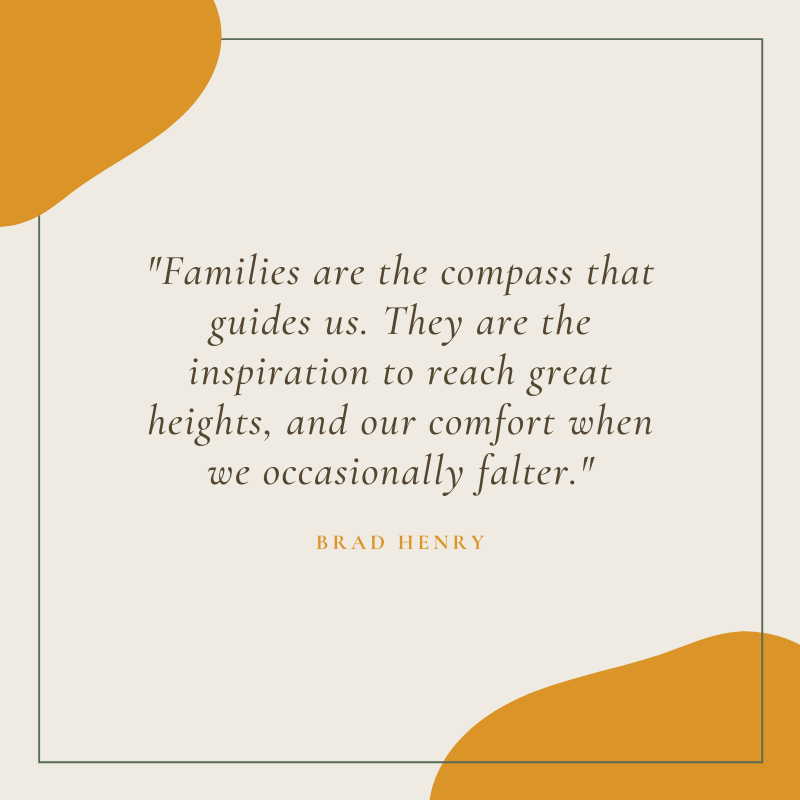 Families are the compass that guides us. They are the inspiration to reach great heights, and our comfort when we occasionally falter.