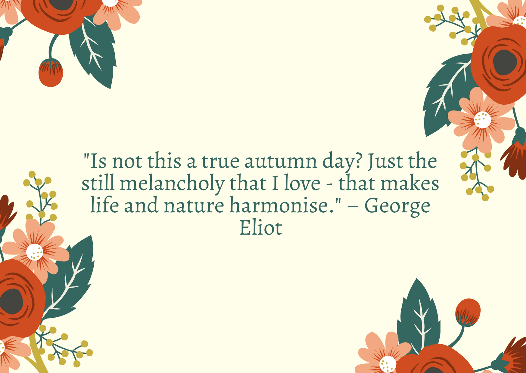"""Is not this a true autumn day? Just the still melancholy that I love - that makes life and nature harmonise."" – George Eliot"