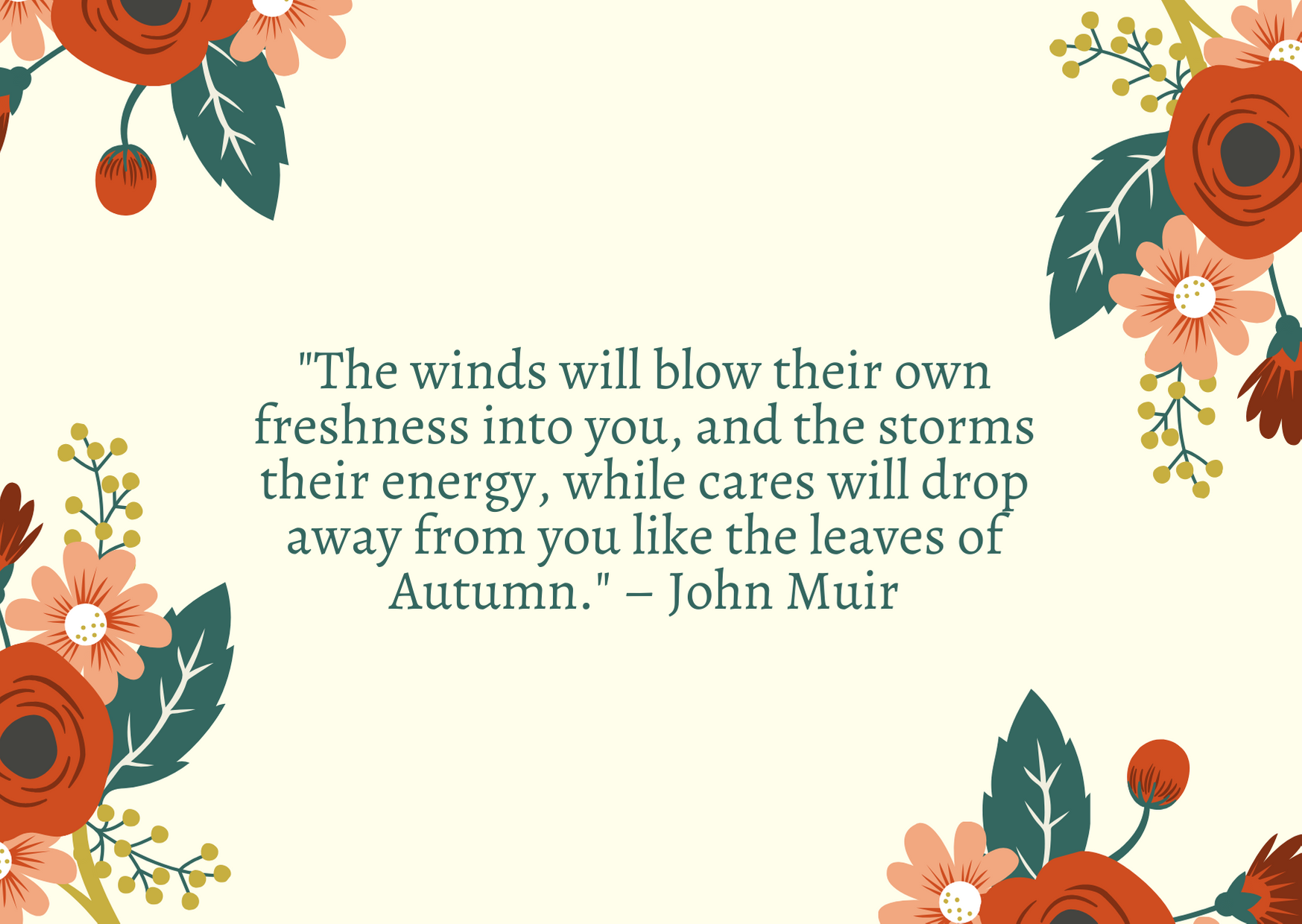 """The winds will blow their own freshness into you, and the storms their energy, while cares will drop away from you like the leaves of Autumn."" – John Muir"