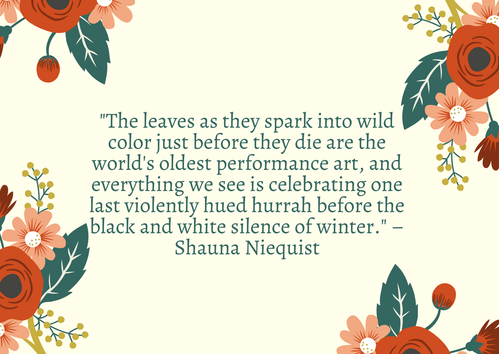 """The leaves as they spark into wild color just before they die are the world's oldest performance art, and everything we see is celebrating one last violently hued hurrah before the black and white silence of winter."" – Shauna Niequist"