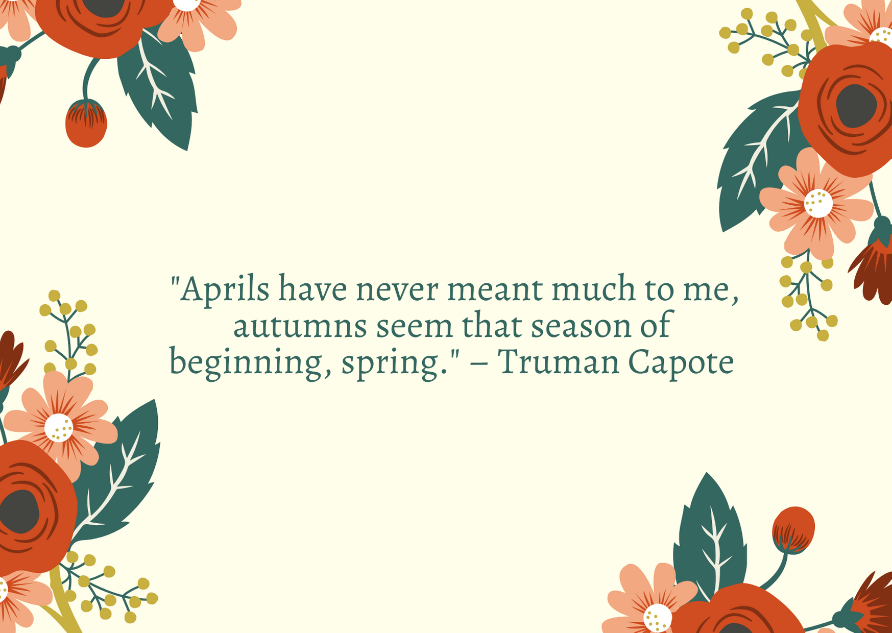 """Aprils have never meant much to me, autumns seem that season of beginning, spring."" – Truman Capote"