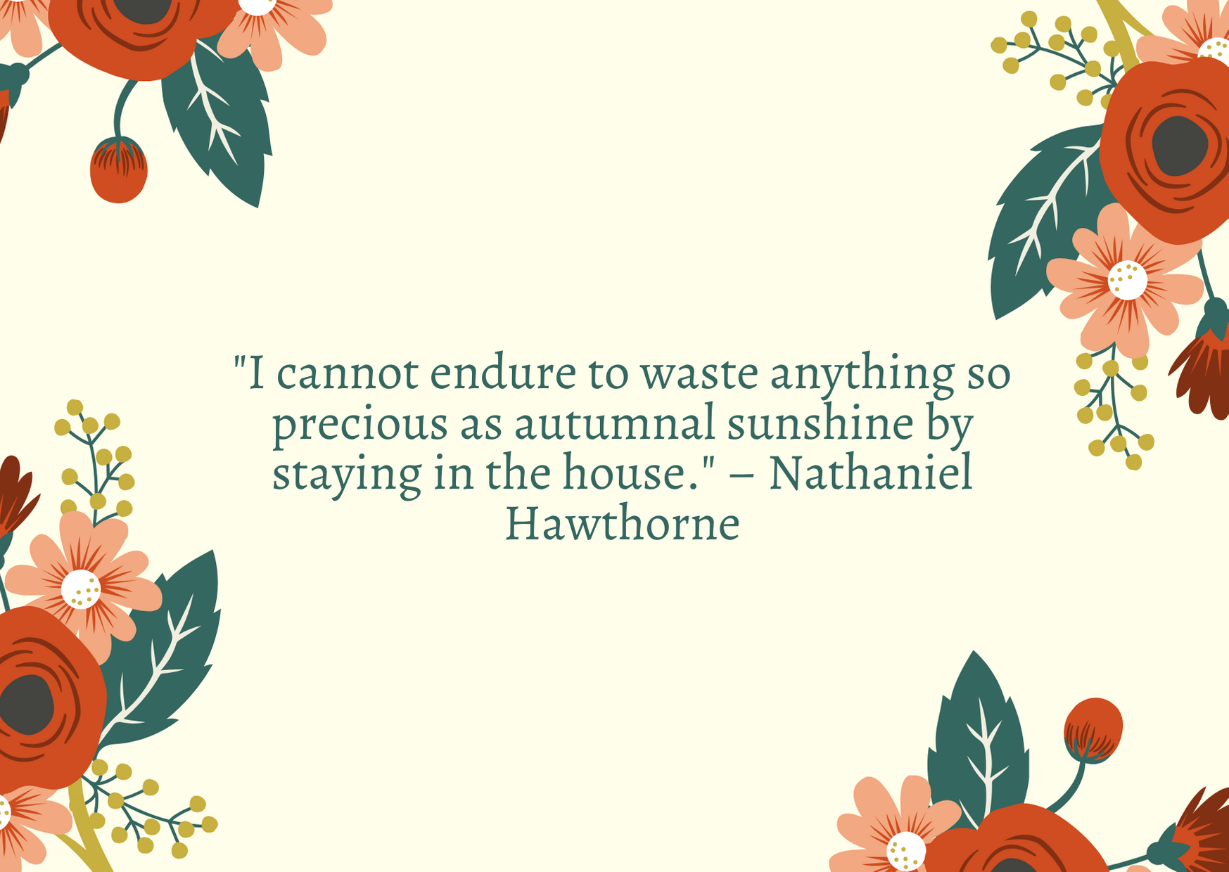 """I cannot endure to waste anything so precious as autumnal sunshine by staying in the house."" – Nathaniel Hawthorne"
