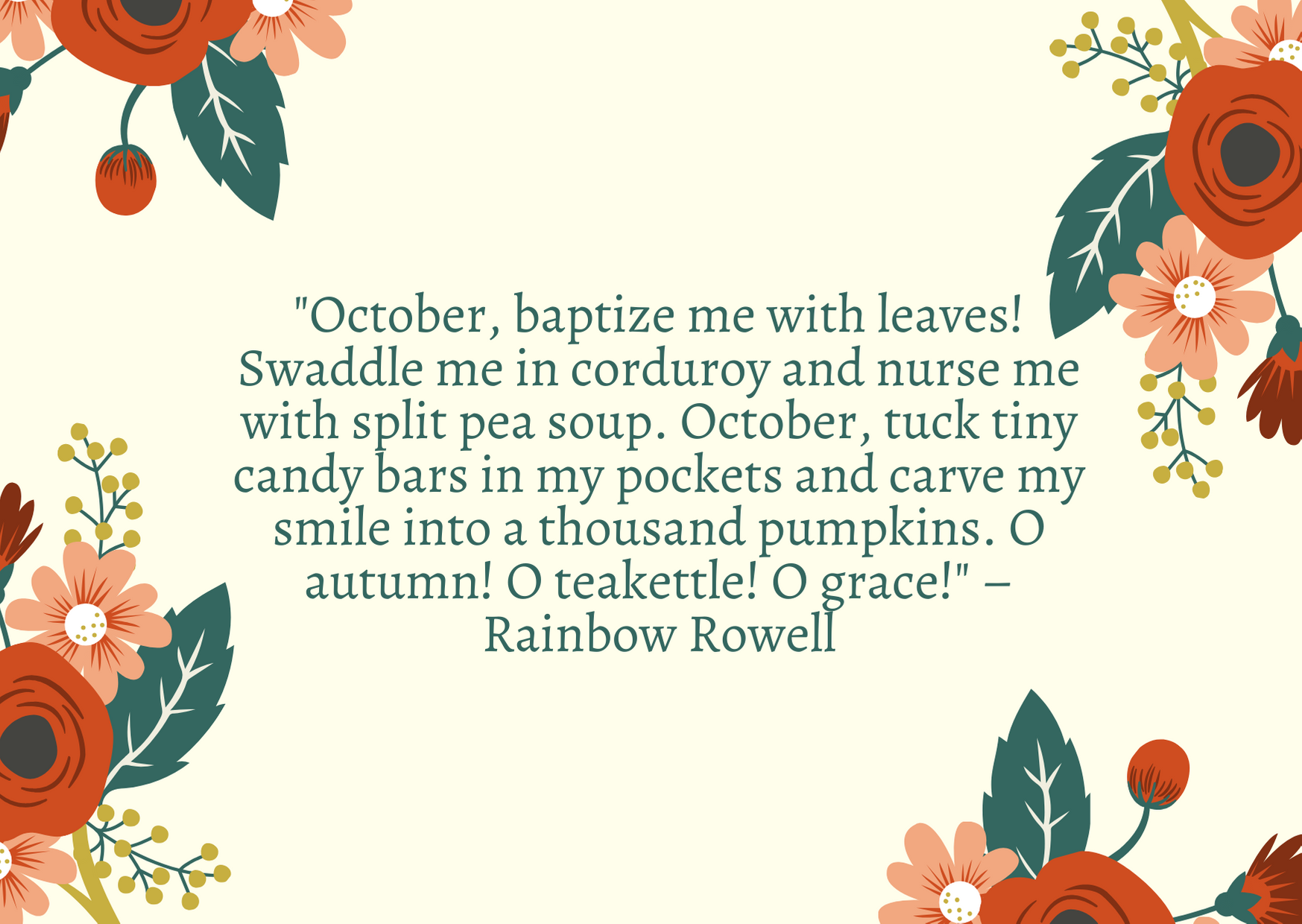"""October, baptize me with leaves! Swaddle me in corduroy and nurse me with split pea soup. October, tuck tiny candy bars in my pockets and carve my smile into a thousand pumpkins. O autumn! O teakettle! O grace!"" – Rainbow Rowell"