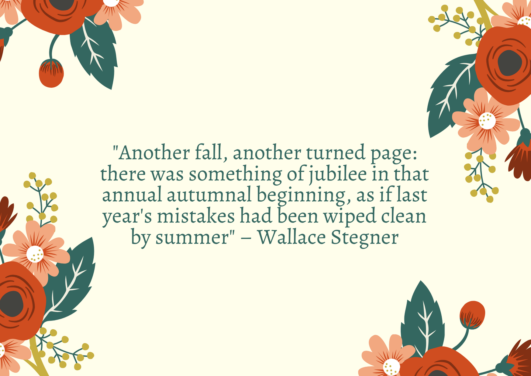 """Another fall, another turned page: there was something of jubilee in that annual autumnal beginning, as if last year's mistakes had been wiped clean by summer"" – Wallace Stegner"