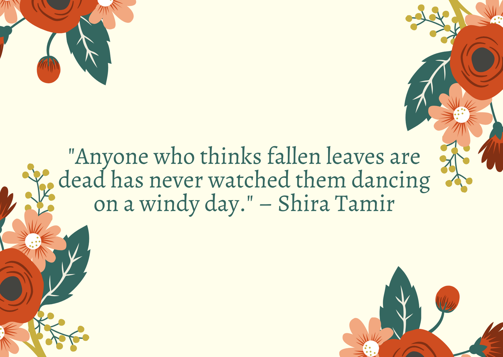 """Anyone who thinks fallen leaves are dead has never watched them dancing on a windy day."" – Shira Tamir"