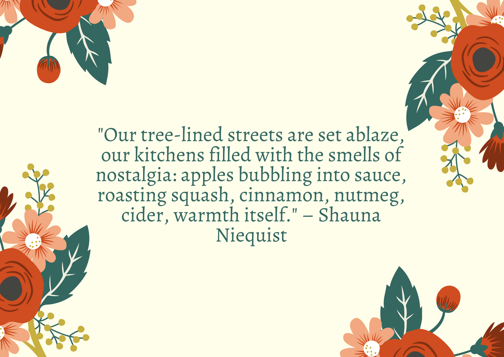 """Our tree-lined streets are set ablaze, our kitchens filled with the smells of nostalgia: apples bubbling into sauce, roasting squash, cinnamon, nutmeg, cider, warmth itself."" – Shauna Niequist"