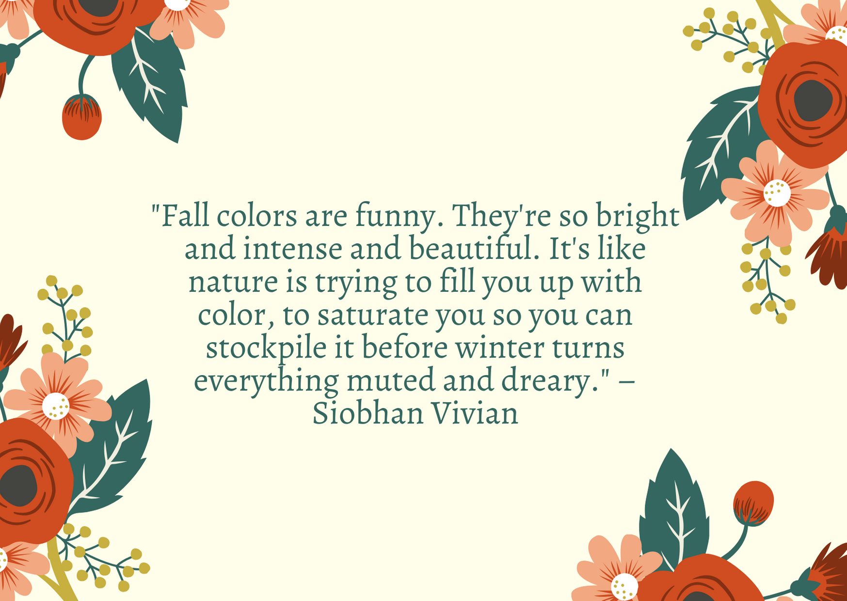 """Fall colors are funny. They're so bright and intense and beautiful. It's like nature is trying to fill you up with color, to saturate you so you can stockpile it before winter turns everything muted and dreary."" – Siobhan Vivian"