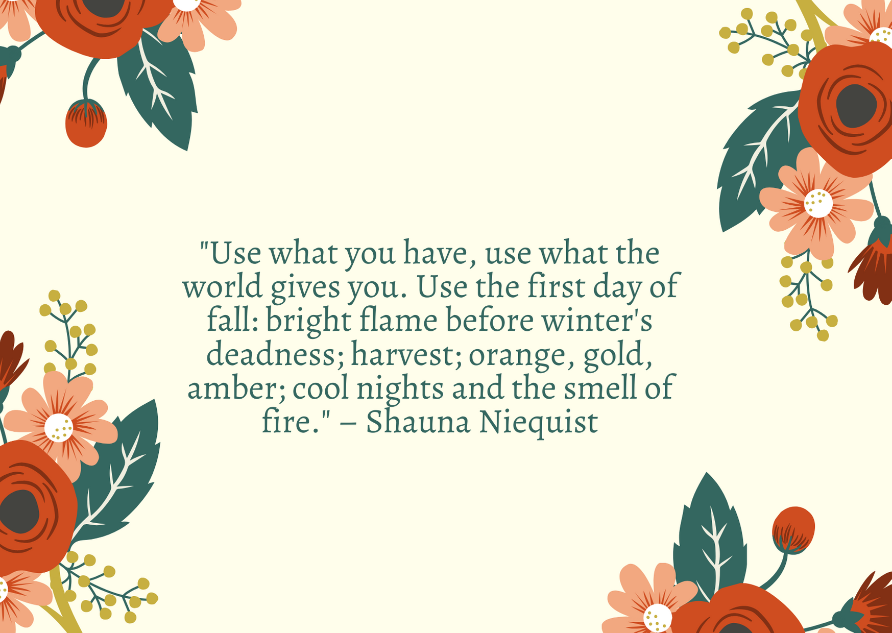 """Use what you have, use what the world gives you. Use the first day of fall: bright flame before winter's deadness; harvest; orange, gold, amber; cool nights and the smell of fire."" – Shauna Niequist"