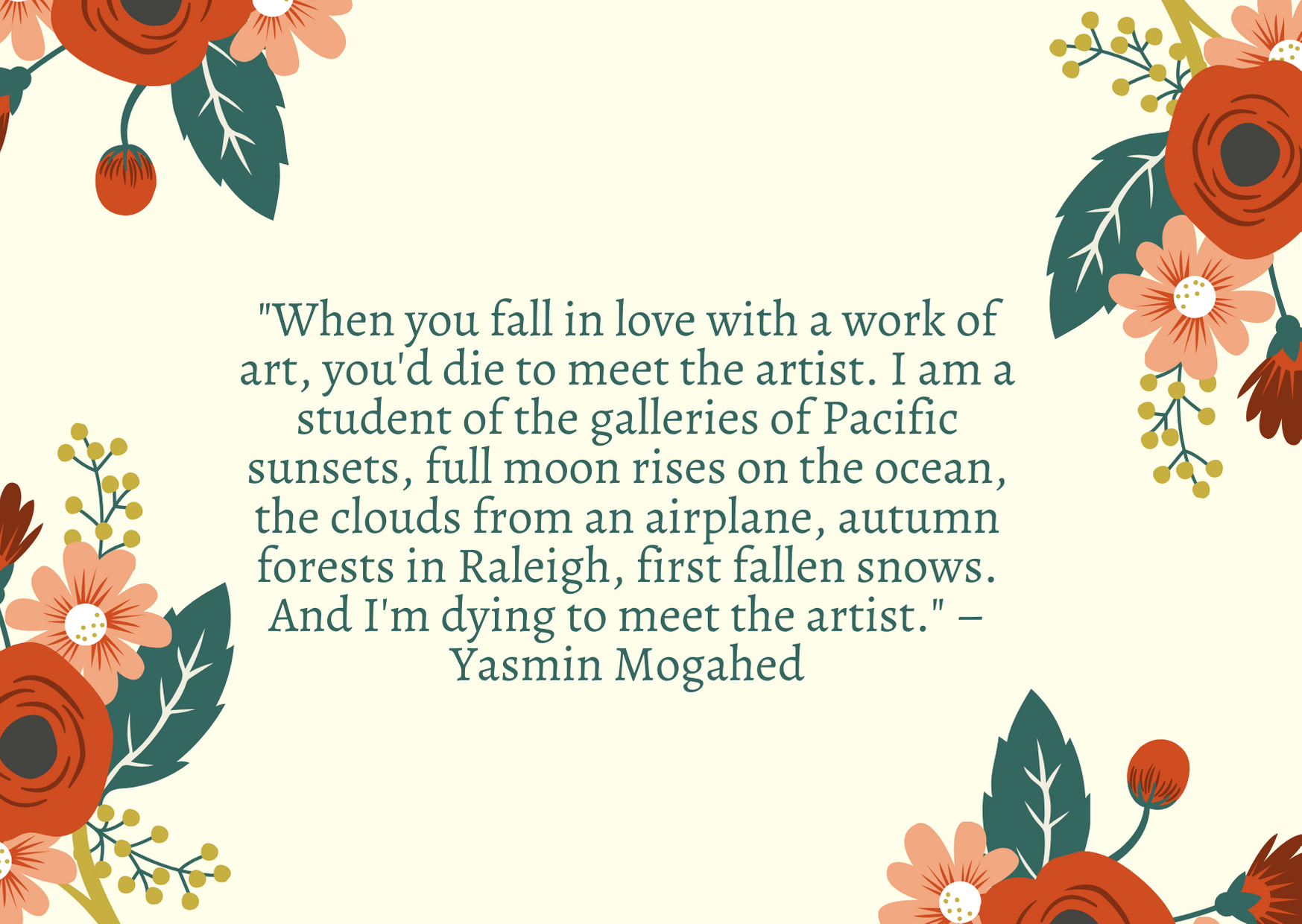 """When you fall in love with a work of art, you'd die to meet the artist. I am a student of the galleries of Pacific sunsets, full moon rises on the ocean, the clouds from an airplane, autumn forests in Raleigh, first fallen snows. And I'm dying to meet the artist."" – Yasmin Mogahed"