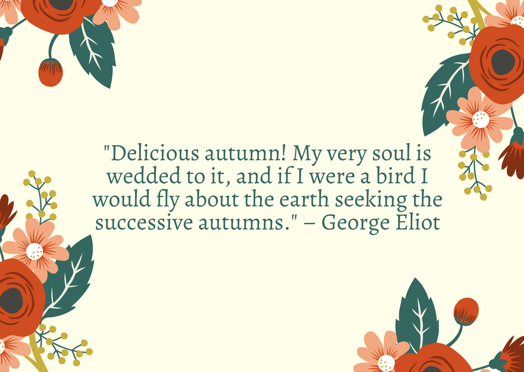 """Delicious autumn! My very soul is wedded to it, and if I were a bird I would fly about the earth seeking the successive autumns."" – George Eliot"