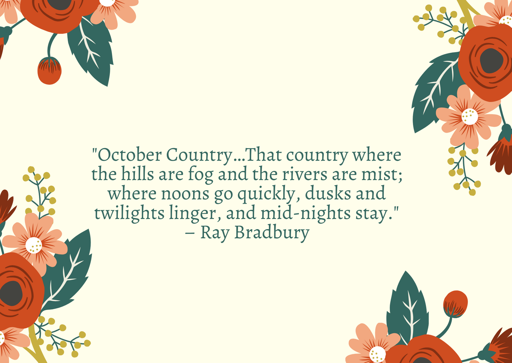 """October Country…That country where the hills are fog and the rivers are mist; where noons go quickly, dusks and twilights linger, and mid-nights stay."" ­– Ray Bradbury"
