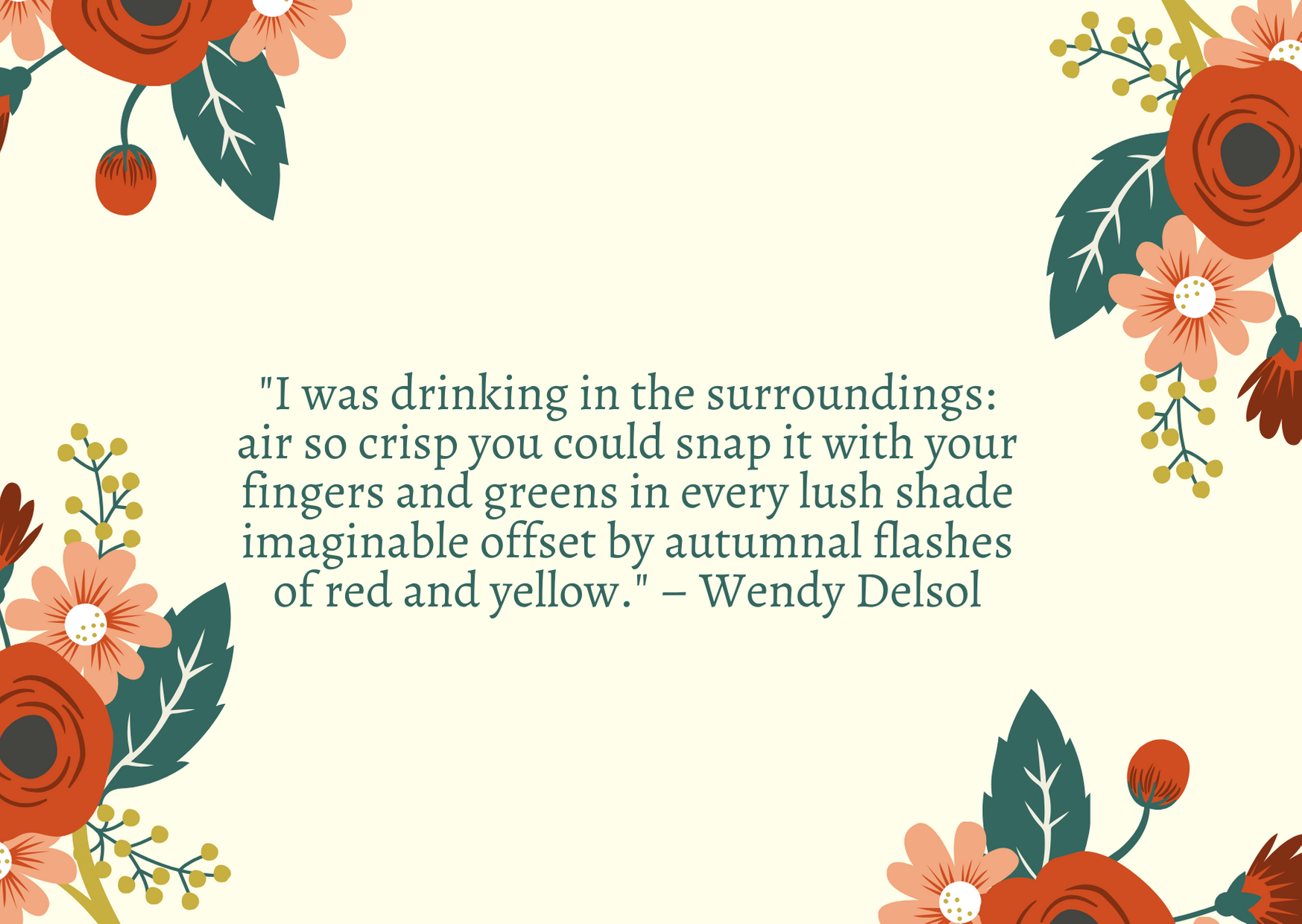 """I was drinking in the surroundings: air so crisp you could snap it with your fingers and greens in every lush shade imaginable offset by autumnal flashes of red and yellow."" – Wendy Delsol"
