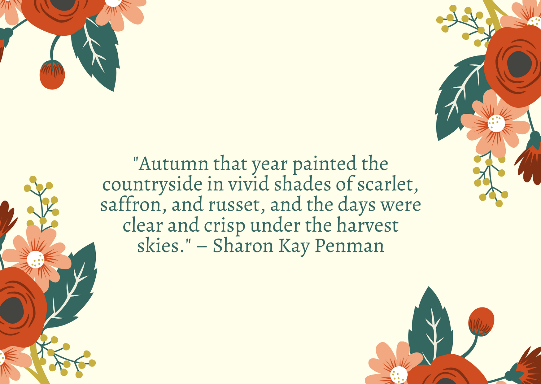 """Autumn that year painted the countryside in vivid shades of scarlet, saffron, and russet, and the days were clear and crisp under the harvest skies."" – Sharon Kay Penman"