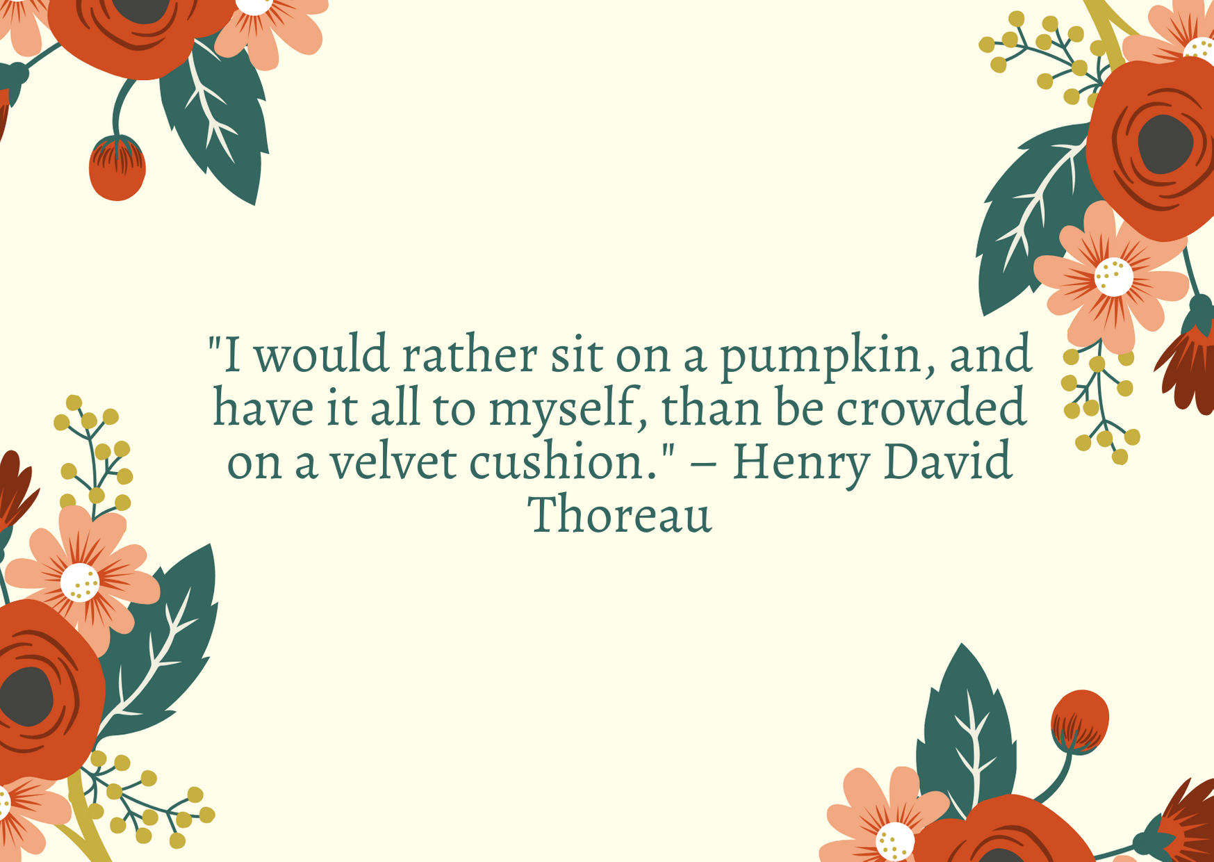 """I would rather sit on a pumpkin, and have it all to myself, than be crowded on a velvet cushion."" – Henry David Thoreau"