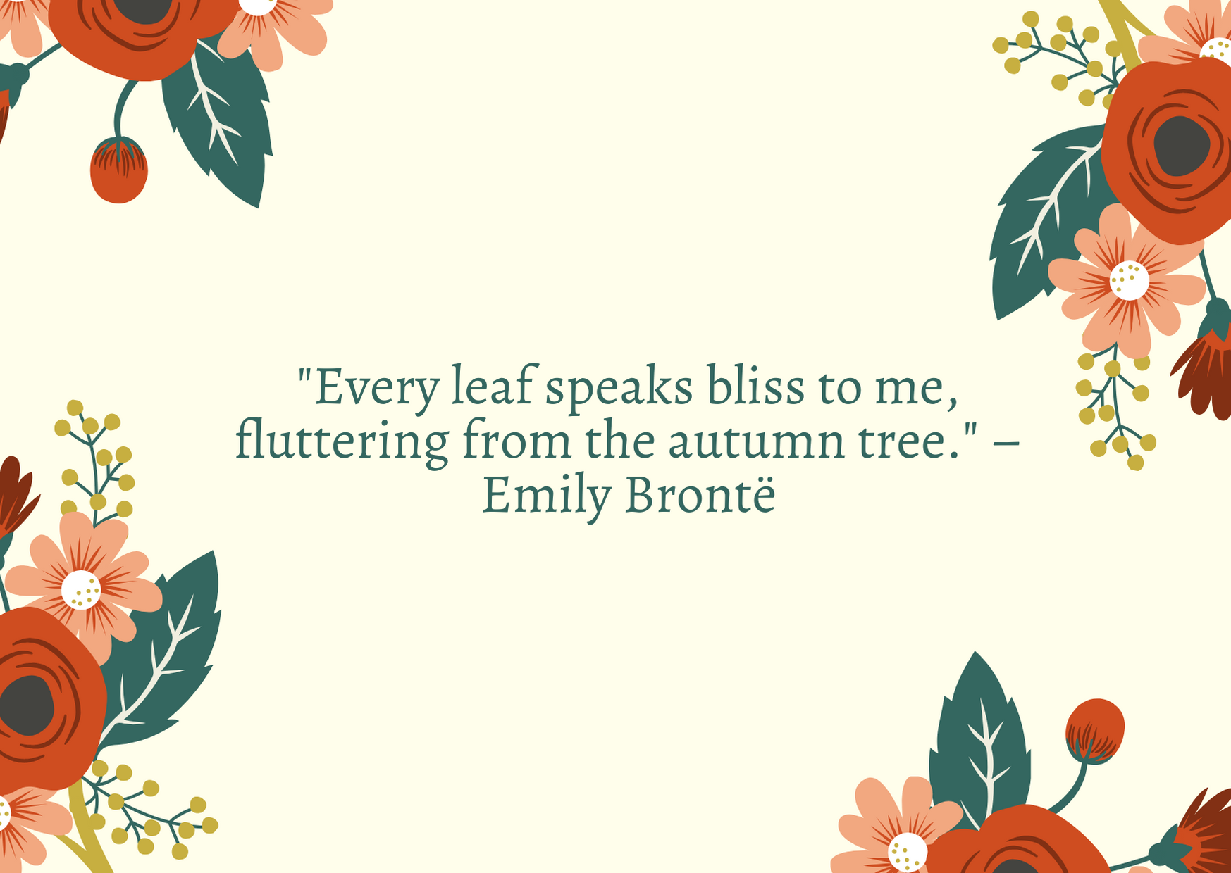 """Every leaf speaks bliss to me, fluttering from the autumn tree."" – Emily Brontë"