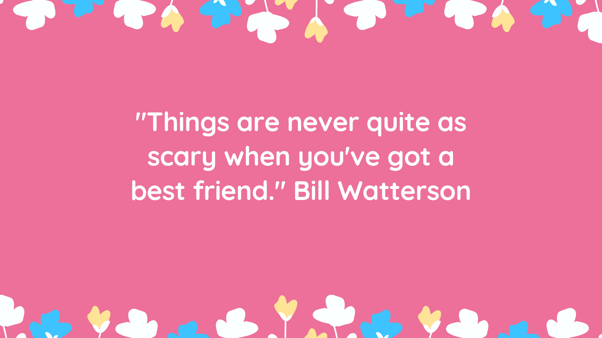 """""""Things are never quite as scary when you've got a best friend."""" Bill Watterson"""
