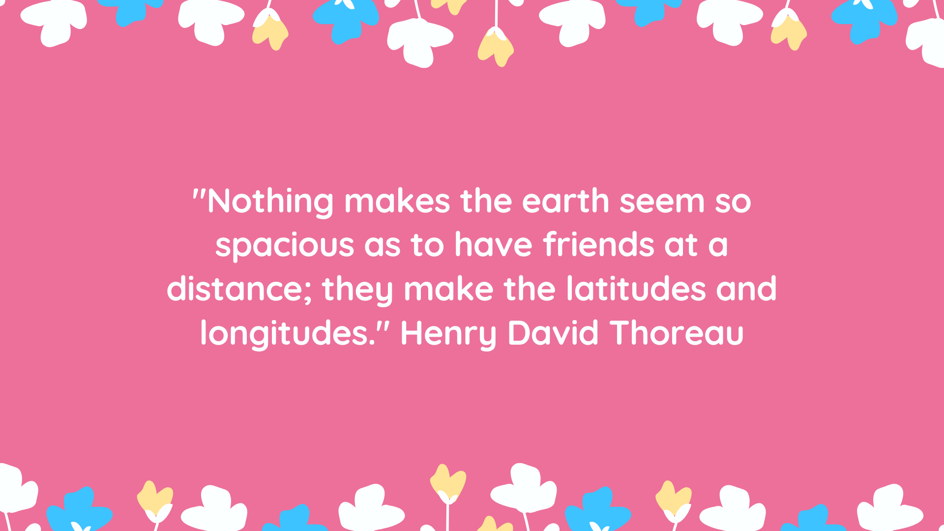 """""""Nothing makes the earth seem so spacious as to have friends at a distance; they make the latitudes and longitudes."""" Henry David Thoreau"""