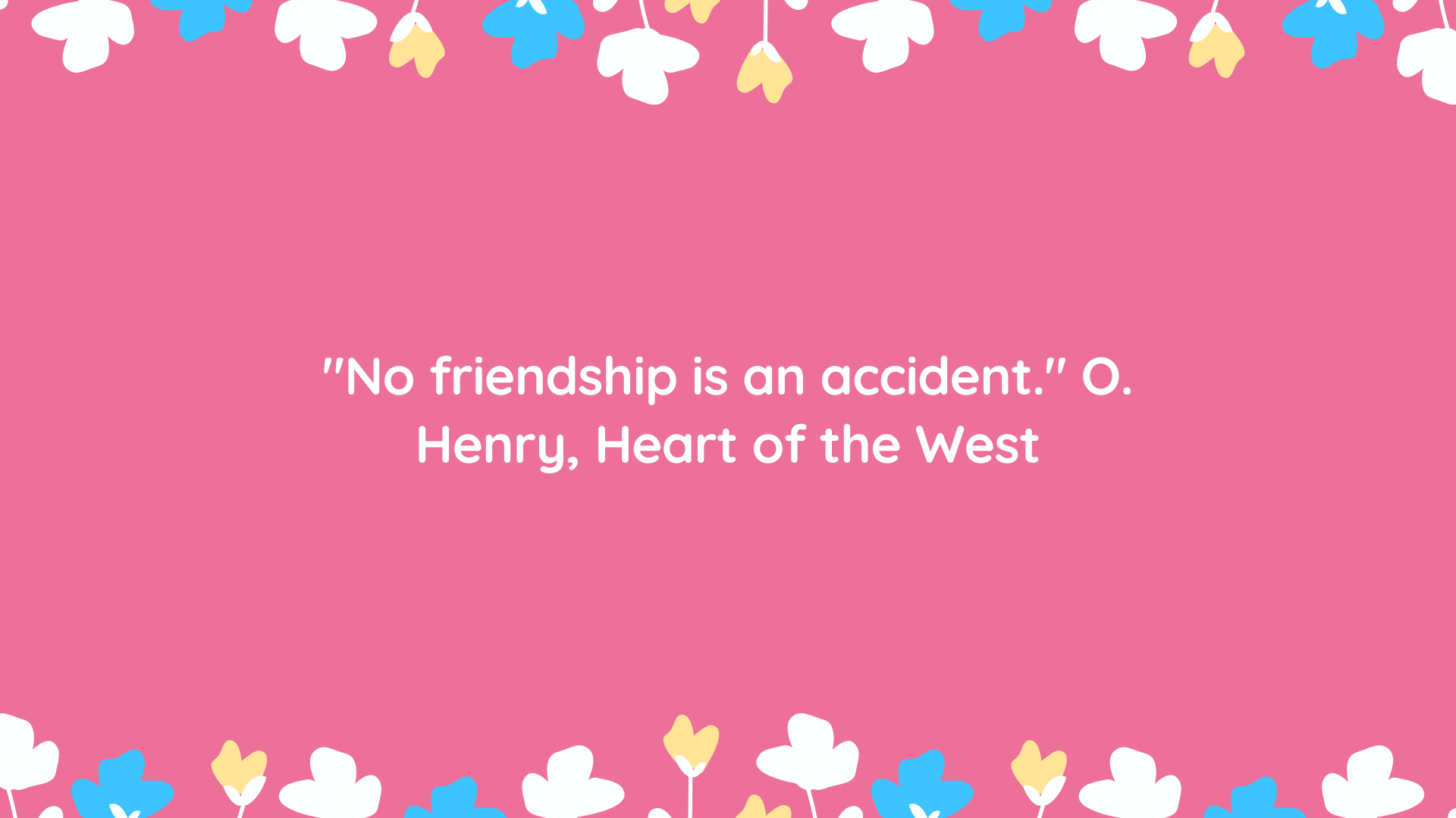 "No friendship is an accident."" O. Henry"
