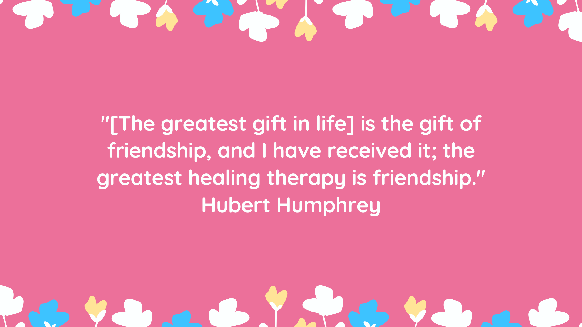 """""""[The greatest gift in life] is the gift of friendship, and I have received it; the greatest healing therapy is friendship."""" Hubert Humphrey"""