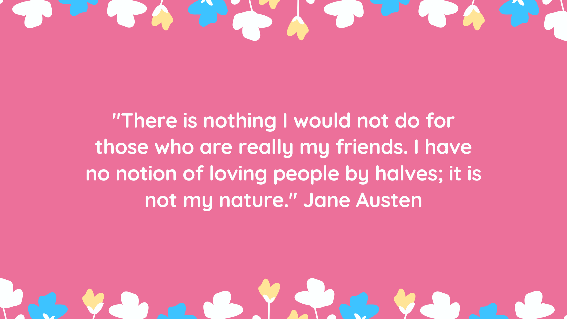 """There is nothing I would not do for those who are really my friends. I have no notion of loving people by halves; it is not my nature."" Jane Austen"