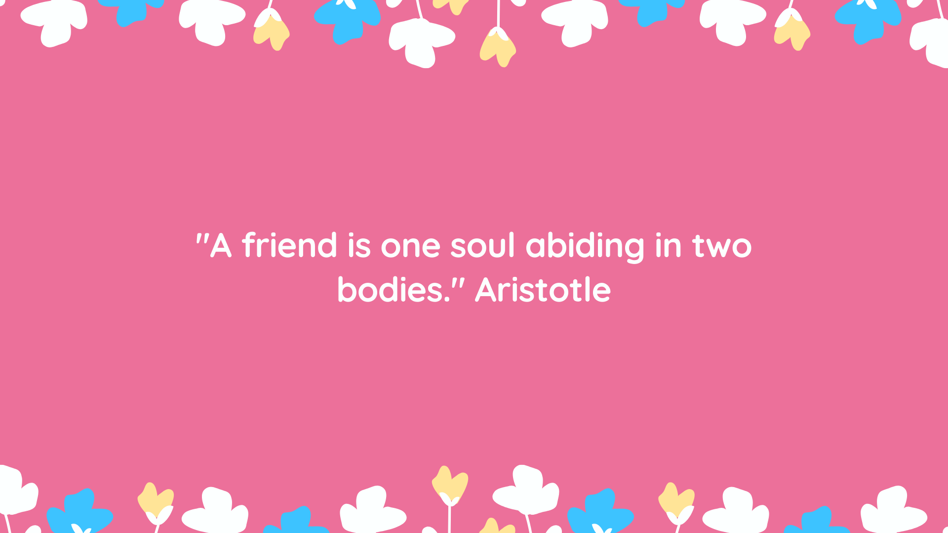 """A friend is one soul abiding in two bodies."" Aristotle"