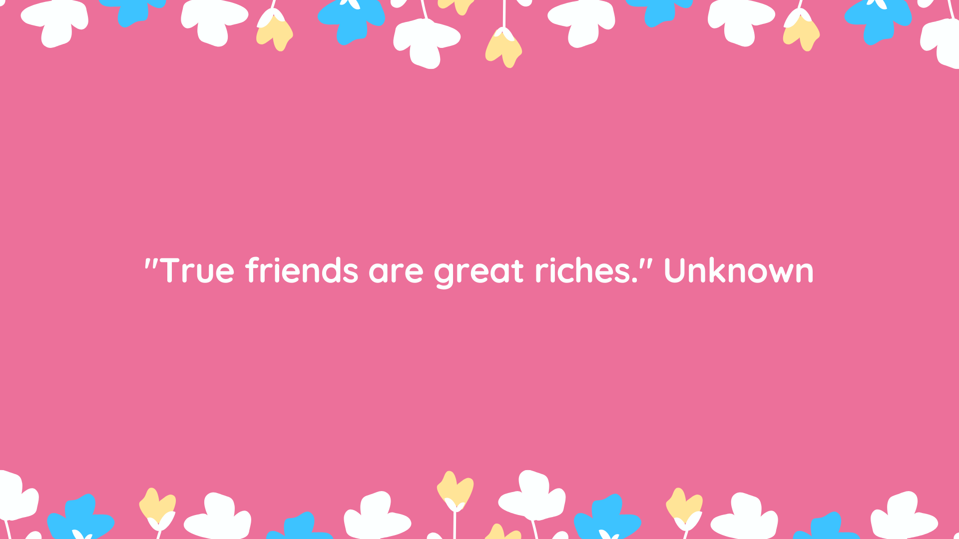 """""""True friends are great riches."""" Unknown"""