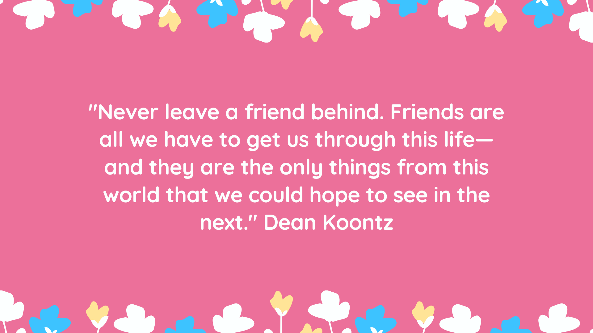 """""""Never leave a friend behind. Friends are all we have to get us through this life—and they are the only things from this world that we could hope to see in the next."""" Dean Koontz"""