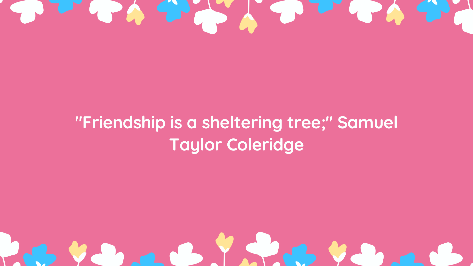 """Friendship is a sheltering tree;"" Samuel Taylor Coleridge"