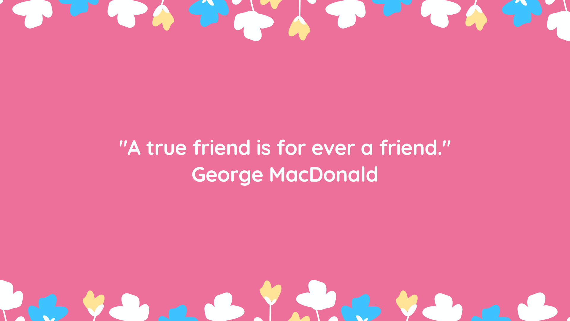 """A true friend is for ever a friend."" George MacDonald"
