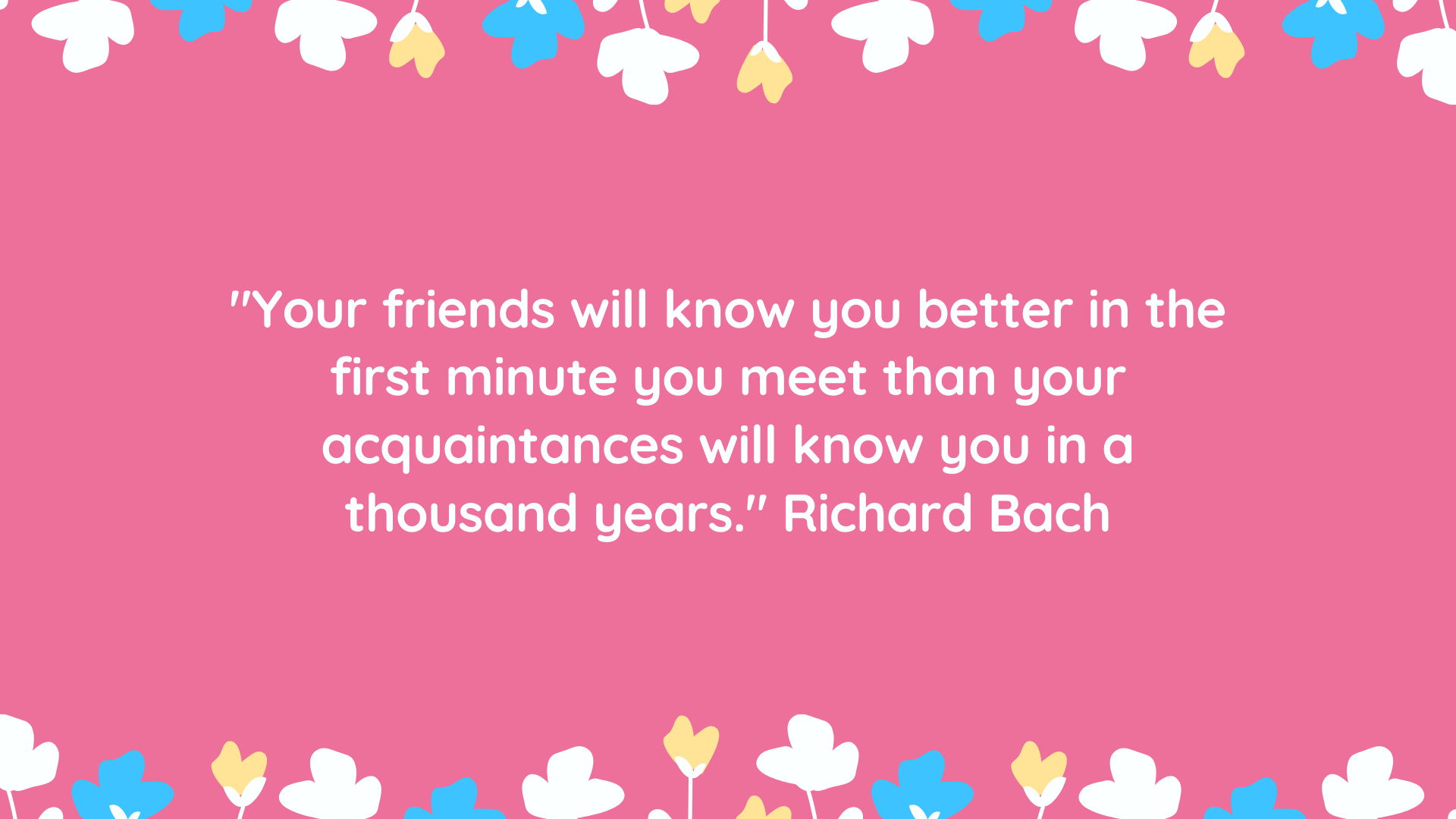 """Your friends will know you better in the first minute you meet than your acquaintances will know you in a thousand years."" Richard Bach"