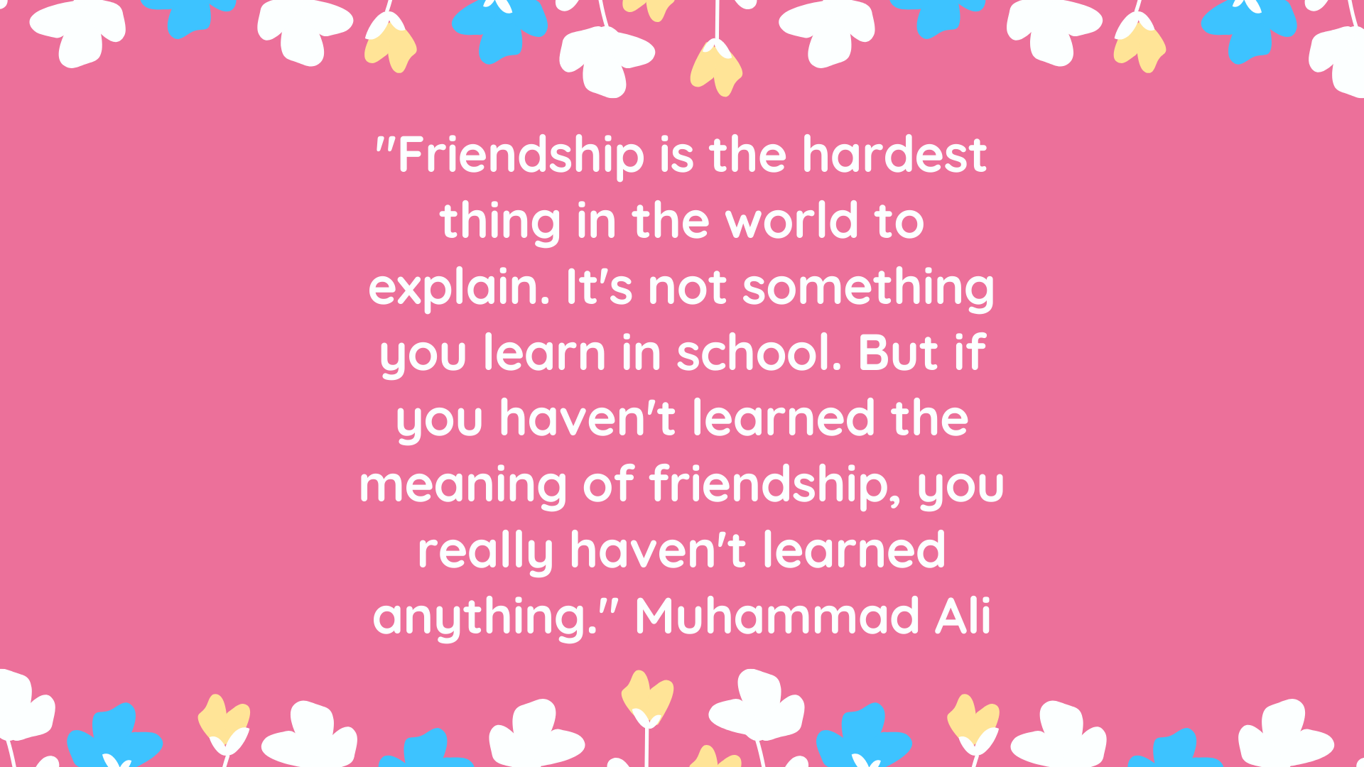 """Friendship is the hardest thing in the world to explain. It's not something you learn in school. But if you haven't learned the meaning of friendship, you really haven't learned anything."" Muhammad Ali"