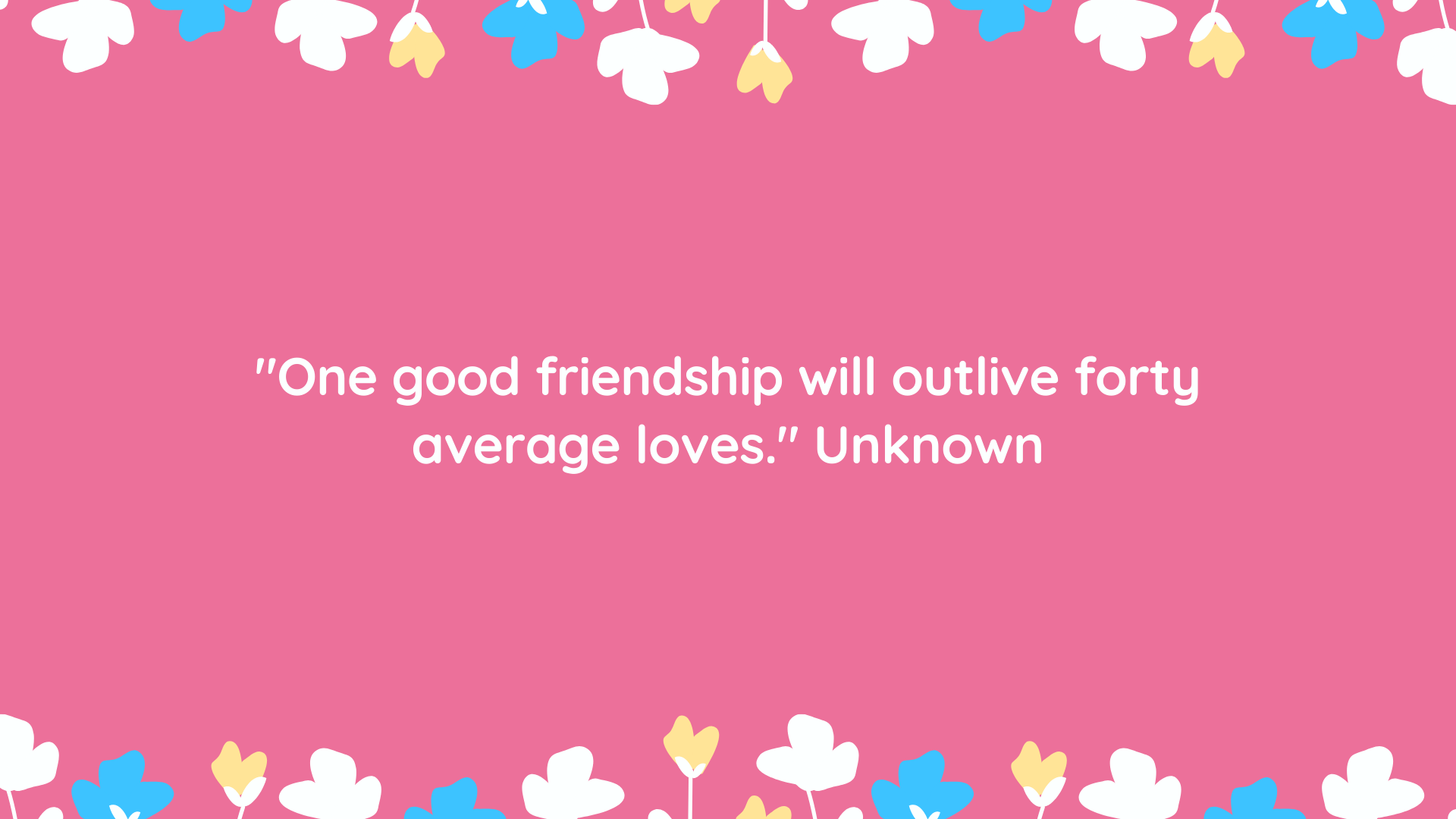 """One good friendship will outlive forty average loves."" Unknown"