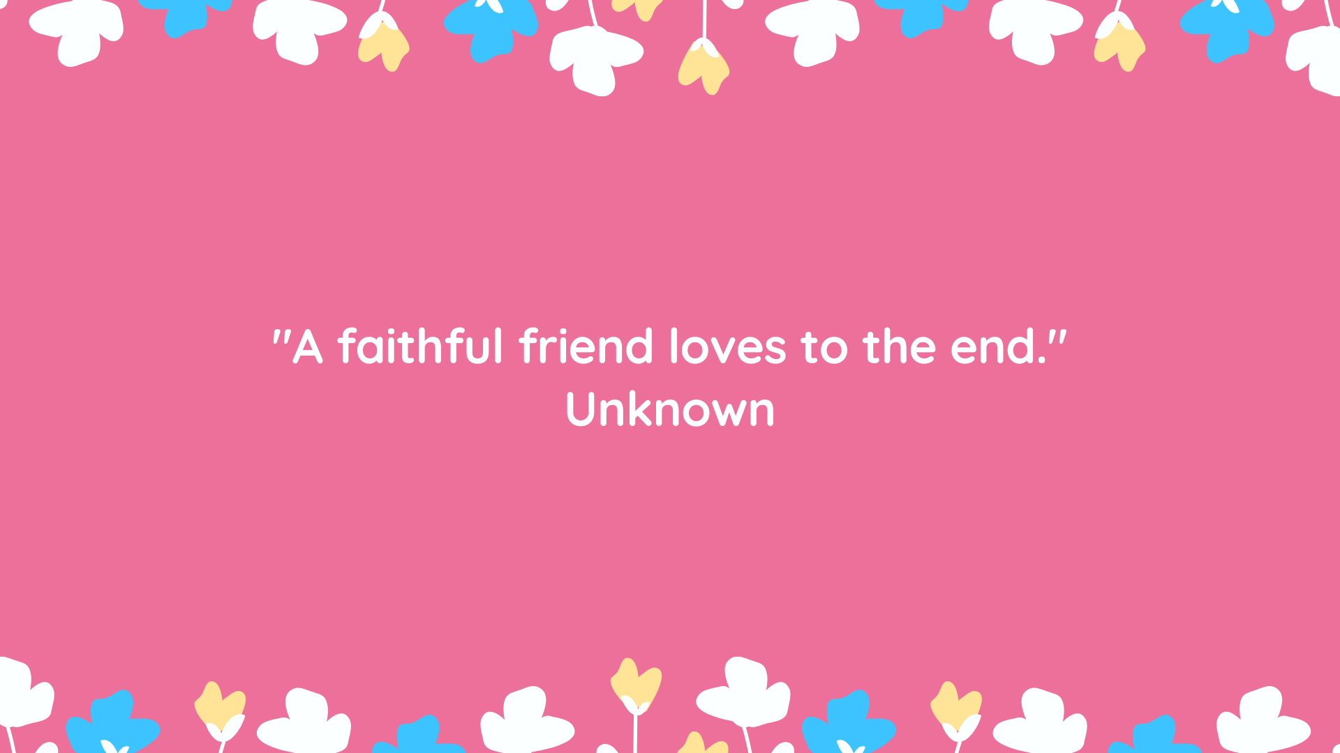 """A faithful friend loves to the end."" Unknown"