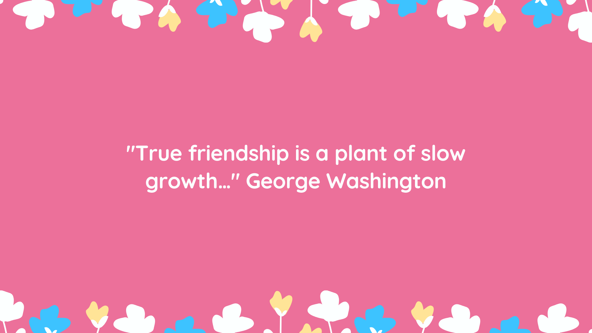 """True friendship is a plant of slow growth…"" George Washington"