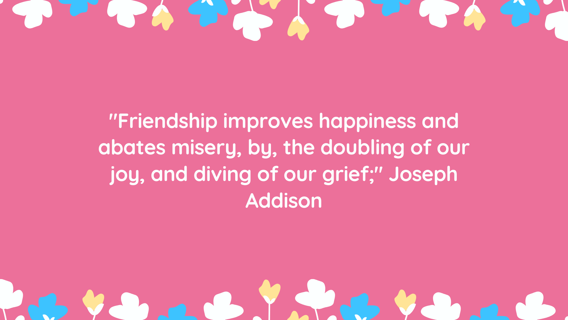 """Friendship improves happiness and abates misery, by, the doubling of our joy, and diving of our grief;"" Joseph Addison,"