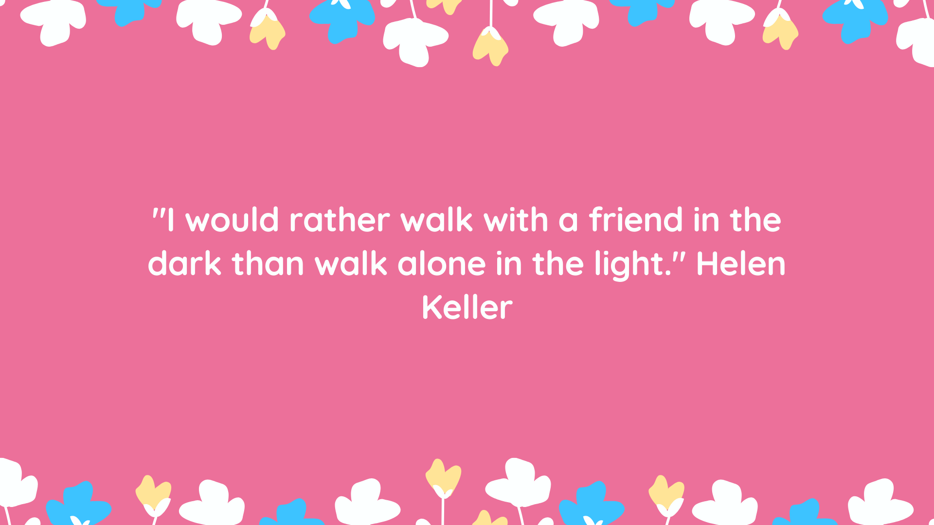 """""""I would rather walk with a friend in the dark than walk alone in the light."""" Helen Keller"""