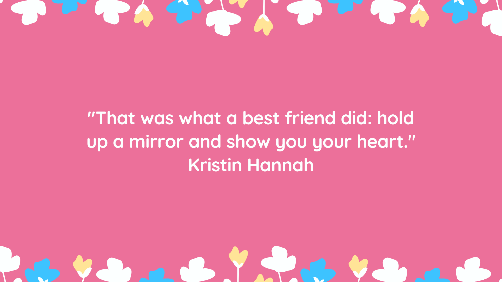 """That was what a best friend did: hold up a mirror and show you your heart."" Kristin Hannah"