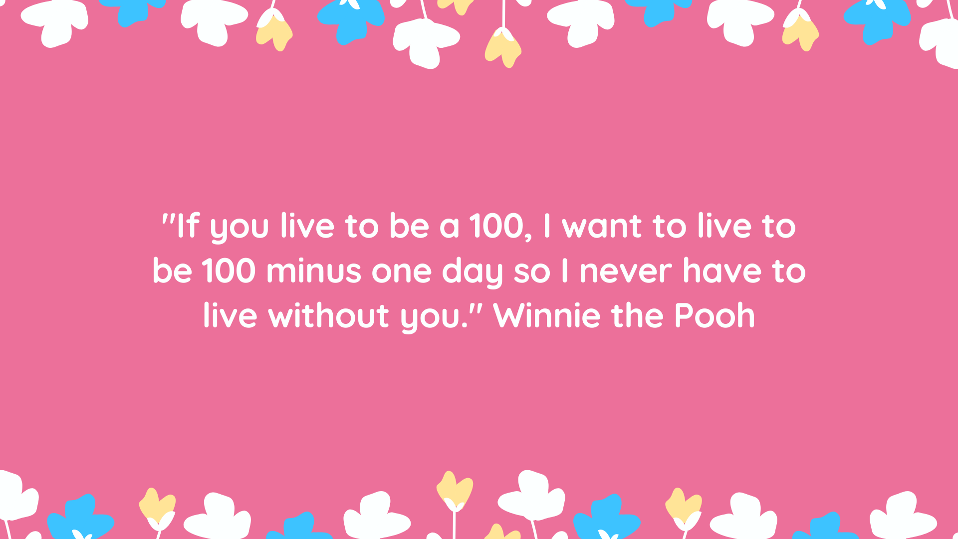 """If you live to be a 100, I want to live to be 100 minus one day so I never have to live without you."" Winnie the Pooh"